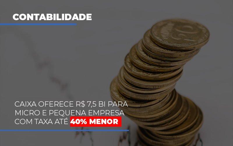 Caixa Oferece 75 Bi Para Micro E Pequena Empresa Com Taxa Ate 40 Menor Notícias E Artigos Contábeis - Contabilidade na Barra da Tijuca