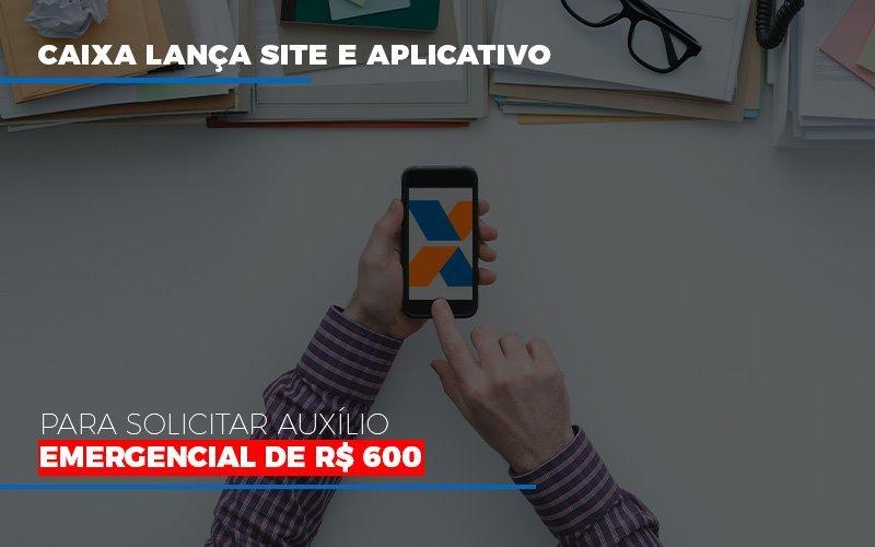 Caixa Lanca Site E Aplicativo Para Solicitar Auxilio Emergencial De Rs 600 Notícias E Artigos Contábeis - Contabilidade na Barra da Tijuca