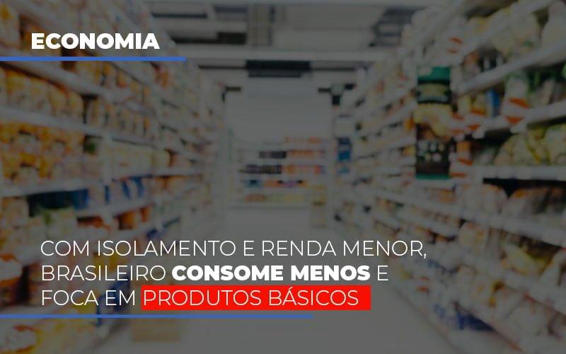 Com O Isolamento E Renda Menor Brasileiro Consome Menos E Foca Em Produtos Basicos Notícias E Artigos Contábeis - Contabilidade na Barra da Tijuca