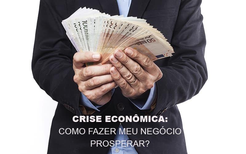 Crise Economica Como Fazer Meu Negocio Prosperar Notícias E Artigos Contábeis - Contabilidade na Barra da Tijuca