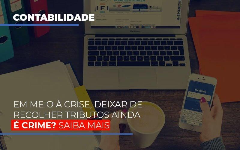 Em Meio A Crise Deixar De Recolher Tributos Ainda E Crime Notícias E Artigos Contábeis - Contabilidade na Barra da Tijuca