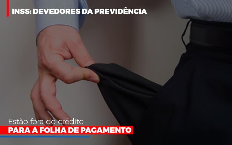 Inss Devedores Da Previdencia Estao Fora Do Credito Para Folha De Pagamento Notícias E Artigos Contábeis - Contabilidade na Barra da Tijuca