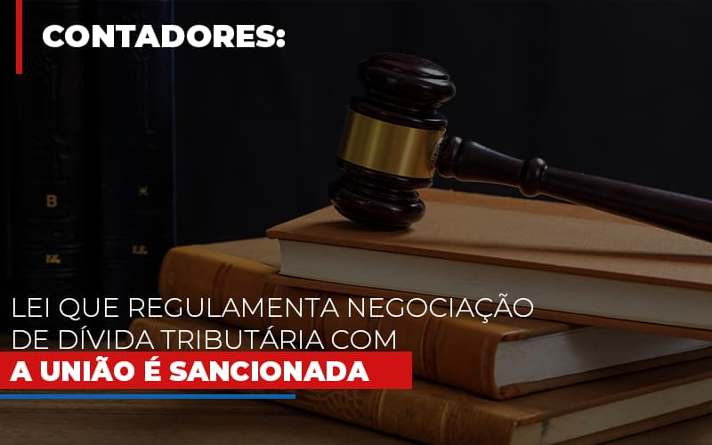 Lei Que Regulamenta Negociacao De Divida Tributaria Com A Uniao E Sancionada Notícias E Artigos Contábeis - Contabilidade na Barra da Tijuca