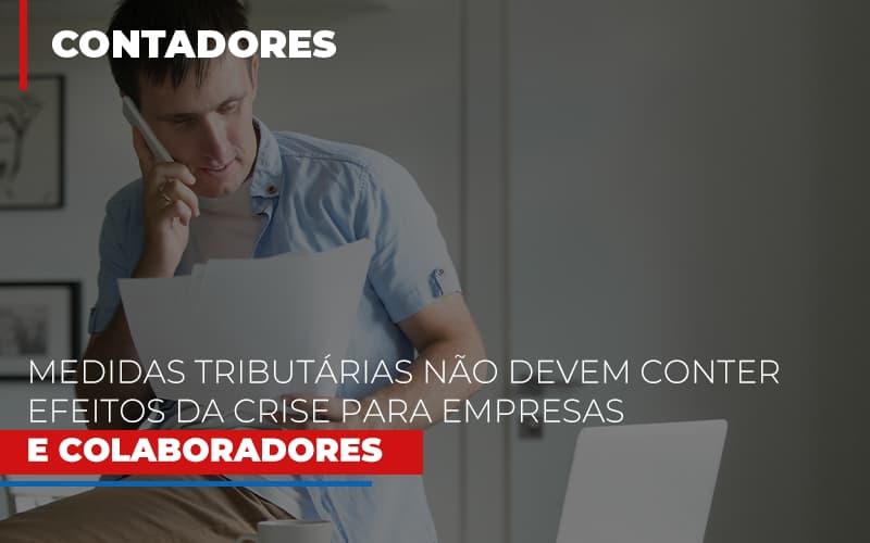 Medidas Tributarias Nao Devem Conter Efeitos Da Crise Para Empresas E Colaboradores Notícias E Artigos Contábeis - Contabilidade na Barra da Tijuca