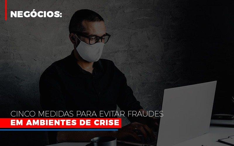 Negocios Cinco Medidas Para Evitar Fraudes Em Ambientes De Crise Notícias E Artigos Contábeis - Contabilidade na Barra da Tijuca