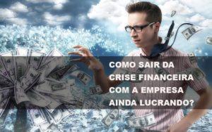 Como Sair Da Crise Financeira Com A Empresa Ainda Lucrando Notícias E Artigos Contábeis - Contabilidade na Barra da Tijuca