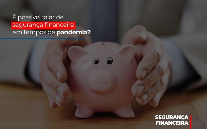 E Possivel Falar De Seguranca Financeira Em Tempos De Pandemia Notícias E Artigos Contábeis - Contabilidade na Barra da Tijuca