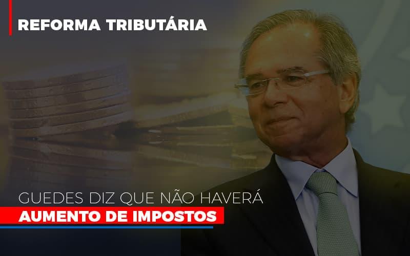 Guedes Diz Que Nao Havera Aumento De Impostos Notícias E Artigos Contábeis - Contabilidade na Barra da Tijuca