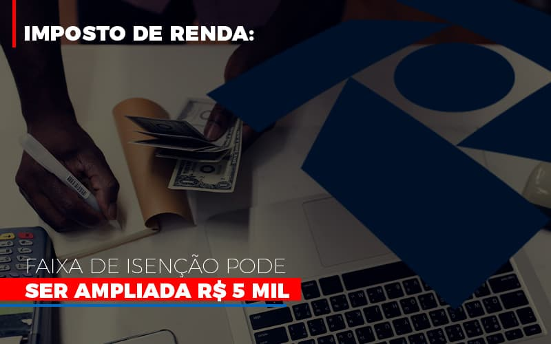 Imposto De Renda Faixa De Isencao Pode Ser Ampliada R 5 Mil Notícias E Artigos Contábeis - Contabilidade na Barra da Tijuca