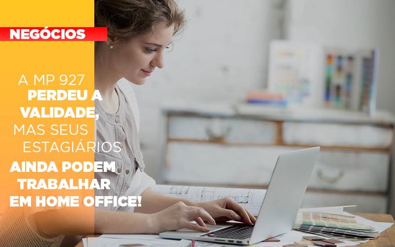 A Mp 927 Perdeu A Validade Mas Seus Estagiarios Ainda Podem Trabalhar Em Home Office - Contabilidade na Barra da Tijuca