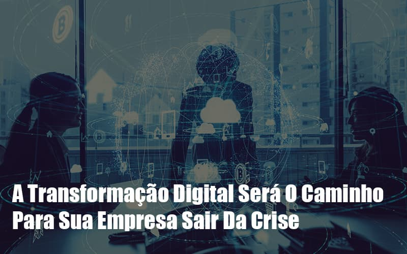A Transformacao Digital Sera O Caminho Para Sua Empresa Sair Da Crise Notícias E Artigos Contábeis - Contabilidade na Barra da Tijuca