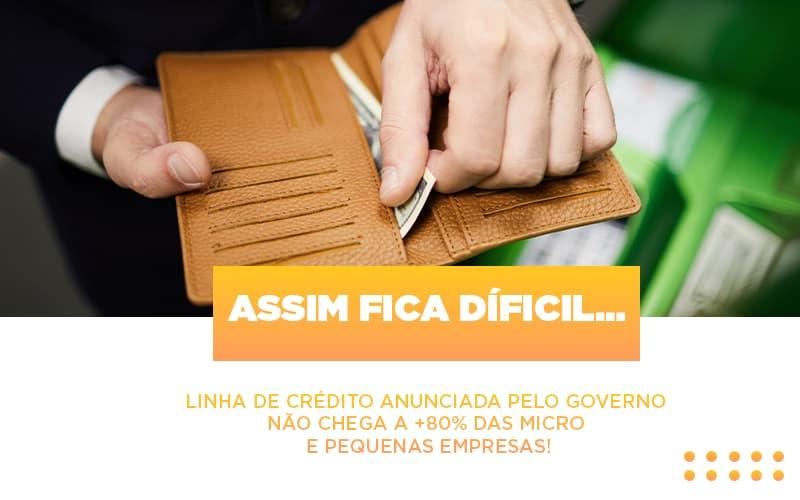 Assim Fica Dificil Linha De Credito Anunciada Pelo Governo Nao Chega A 80 Das Micro E Pequenas Empresas Notícias E Artigos Contábeis - Contabilidade na Barra da Tijuca