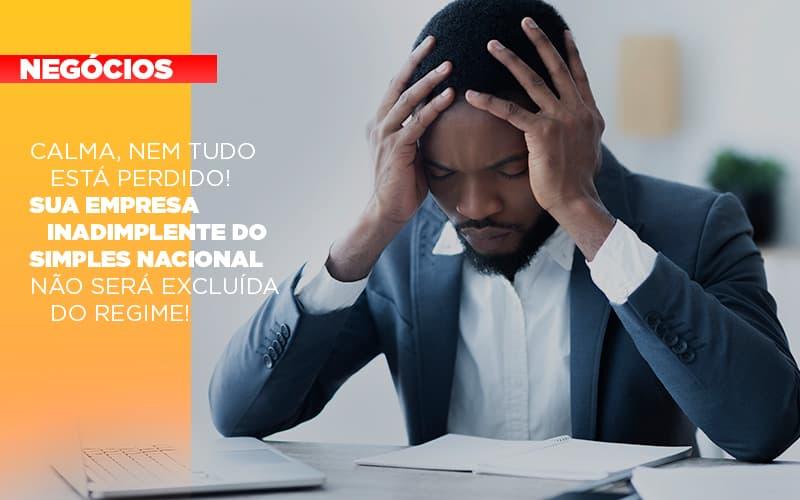 Calma Nem Tudo Esta Perdido Sua Empresa Inadimplente Do Simples Nacional Nao Sera Excluida Do Simples - Contabilidade na Barra da Tijuca