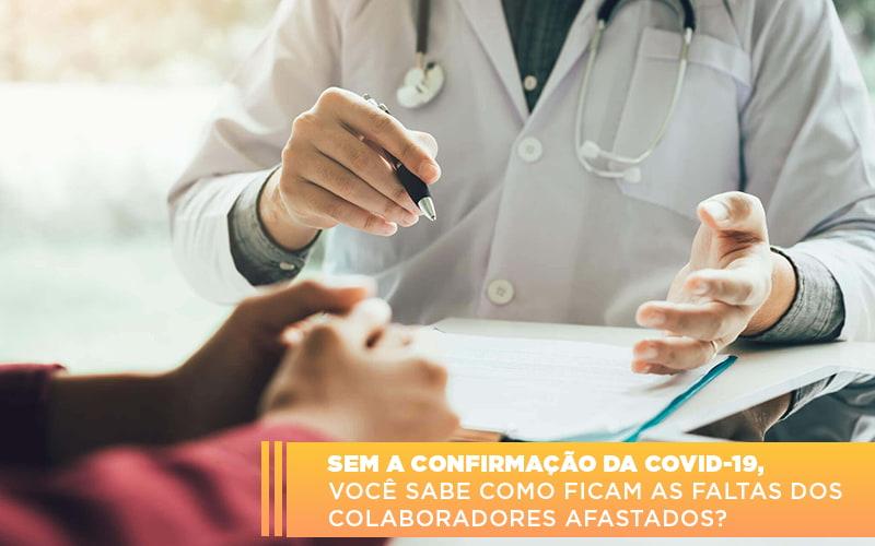 Sem A Confirmacao De Covid 19 Voce Sabe Como Ficam As Faltas Dos Colaboradores Afastados - Contabilidade na Barra da Tijuca