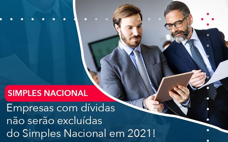 Empresas Com Dividas Nao Serao Excluidas Do Simples Nacional Em 2021 - Abrir Empresa Simples