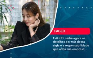 Caged Saiba Agora Os Detalhes Por Tras Dessa Sigla E A Responsabilidade Que Afeta Sua Empresa - Abrir Empresa Simples