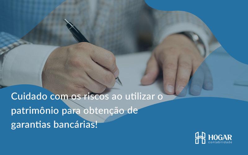 Cuidado Com Os Riscos Ao Utilizar O Patrimônio Para Obtenção De Garantias Bancárias Hogar - Contabilidade na Barra da Tijuca