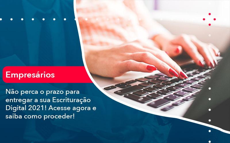 Nao Perca O Prazo Para Entregar A Sua Escrituracao Digital 2021 1 - Contabilidade na Barra da Tijuca