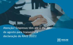 Atenção! Empresas Têm Até O Dia 30 De Agosto Para Transmitir A Declaração Do Rais 2021 Hogar - Contabilidade na Barra da Tijuca