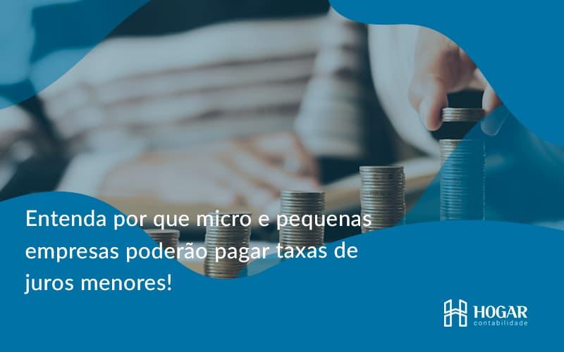 Entenda Por Que Micro E Pequenas Empresas Poderão Pagar Taxas De Juros Menores! Hogar - Contabilidade na Barra da Tijuca