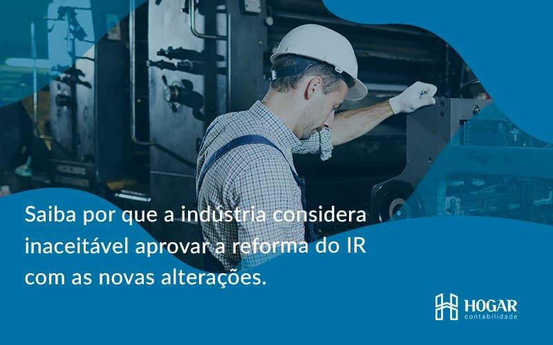Saiba Por Que A Indústria Considera Inaceitável Aprovar A Reforma Do Ir Com As Novas Alterações. Hogar - Contabilidade na Barra da Tijuca