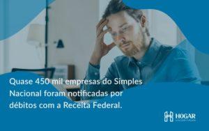 Quase 450 Mil Empresas Do Simples Nacional Foram Notificadas Por Débitos Com A Receita Federal. Hogar - Contabilidade na Barra da Tijuca