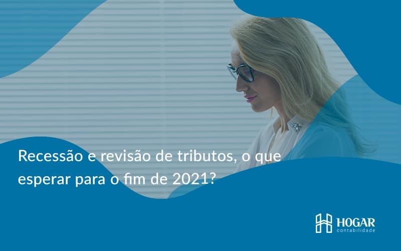 Recessão E Revisão De Tributos, O Que Esperar Para O Fim De 2021 Hogar - Contabilidade na Barra da Tijuca