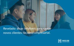 Dicas Infalíveis Para Captar Novos Clientes No Ramo Empresarial. Hogar - Contabilidade na Barra da Tijuca